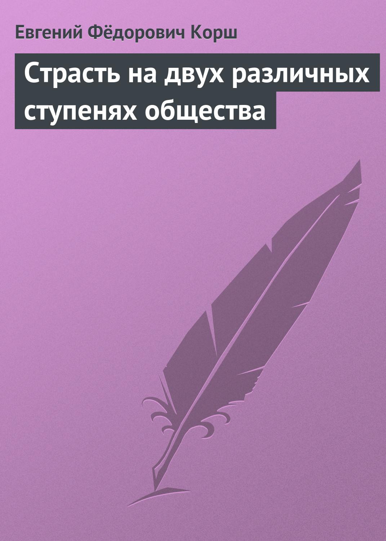 Евгений Корш Страсть на двух различных ступенях общества цены онлайн