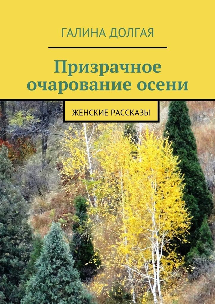 Галина Долгая Призрачное очарование осени. Женские рассказы