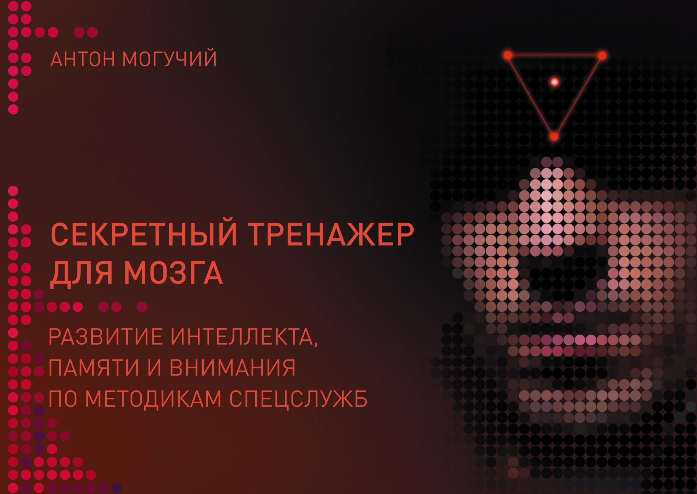 Антон Могучий Секретный тренажер для мозга. Развитие интеллекта, памяти и внимания по методикам спецслужб