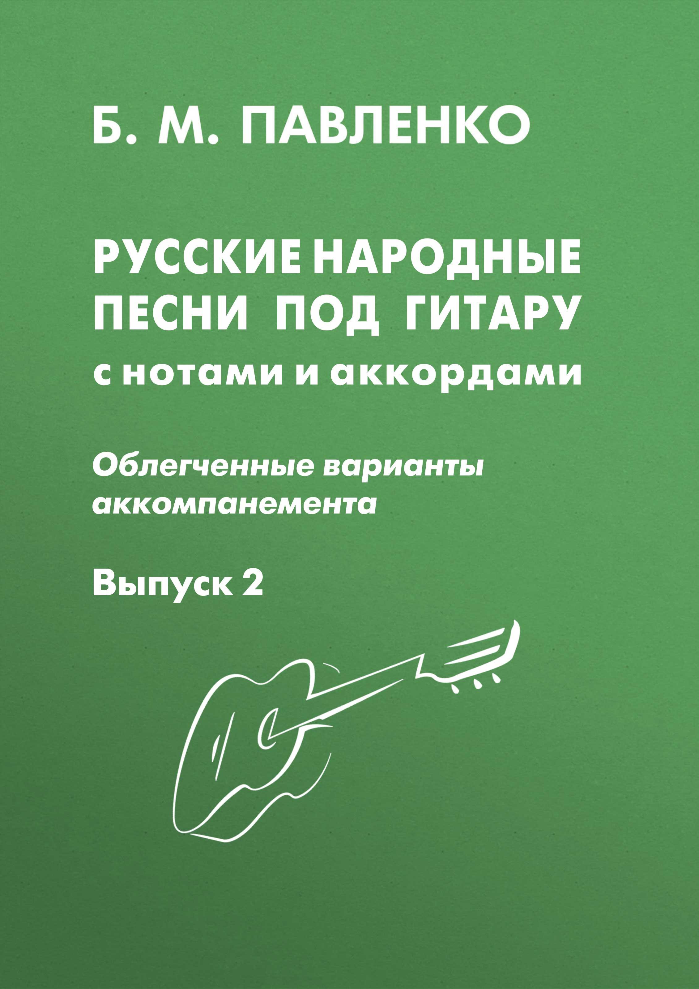 Б. М. Павленко Русские народные песни под гитару с нотами и аккордами (облегченные варианты аккомпанемента). Выпуск 2 б м павленко русские народные песни под гитару с нотами и аккордами облегченные варианты аккомпанемента выпуск 2