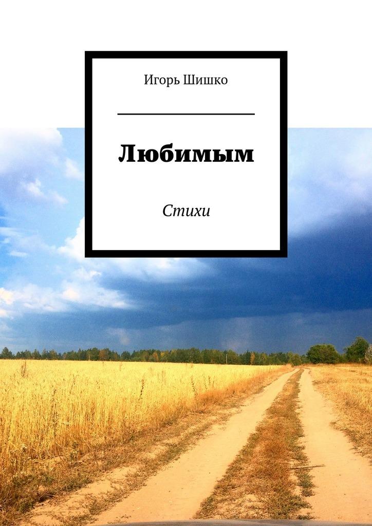 Игорь Владимирович Шишко Любимым. Стихи