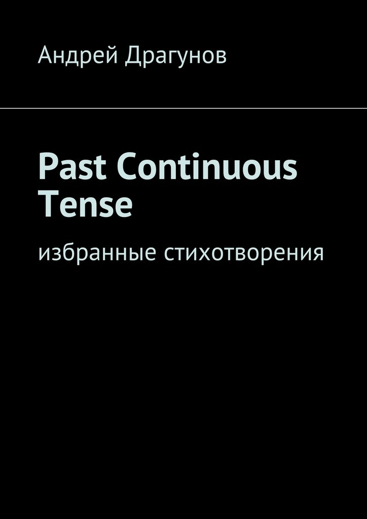 Андрей Драгунов Past Continuous Tense. Избранные стихотворения