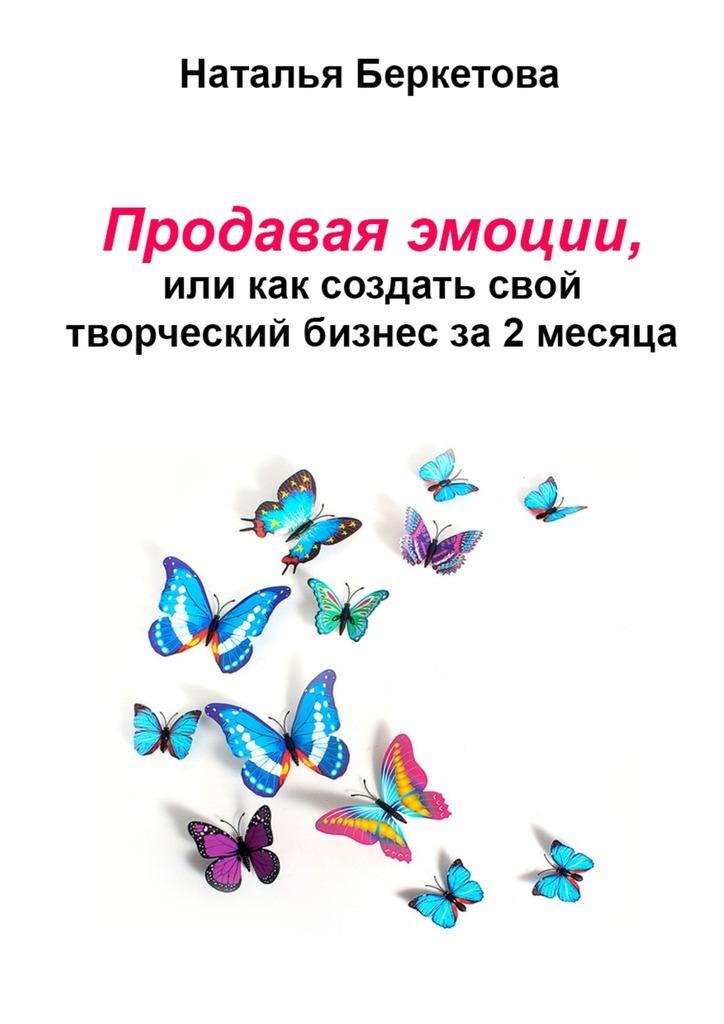 Наталья Беркетова Продавая эмоции, или Как создать свой творческий бизнес за2месяца алексей номейн успешный старт какначать свой бизнес