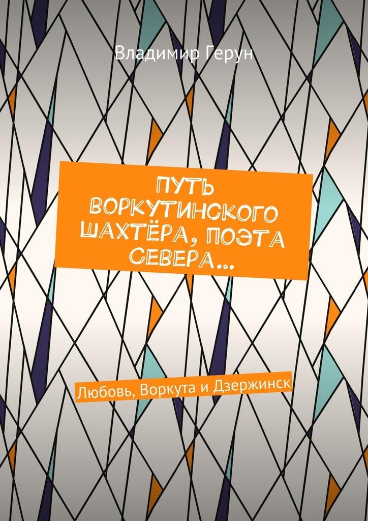 Владимир Герун Путь воркутинского шахтёра, поэта Севера… Любовь, Воркута иДзержинск