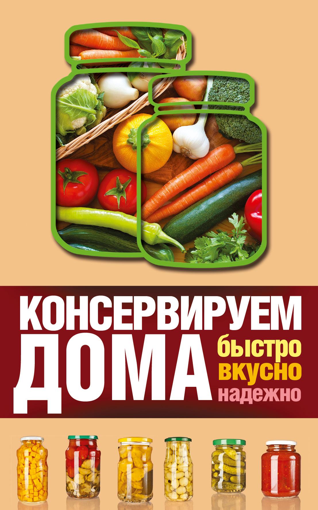 Виктория Рошаль Консервируем дома. Быстро, вкусно, надежно солнечный урожай консервируем овощи