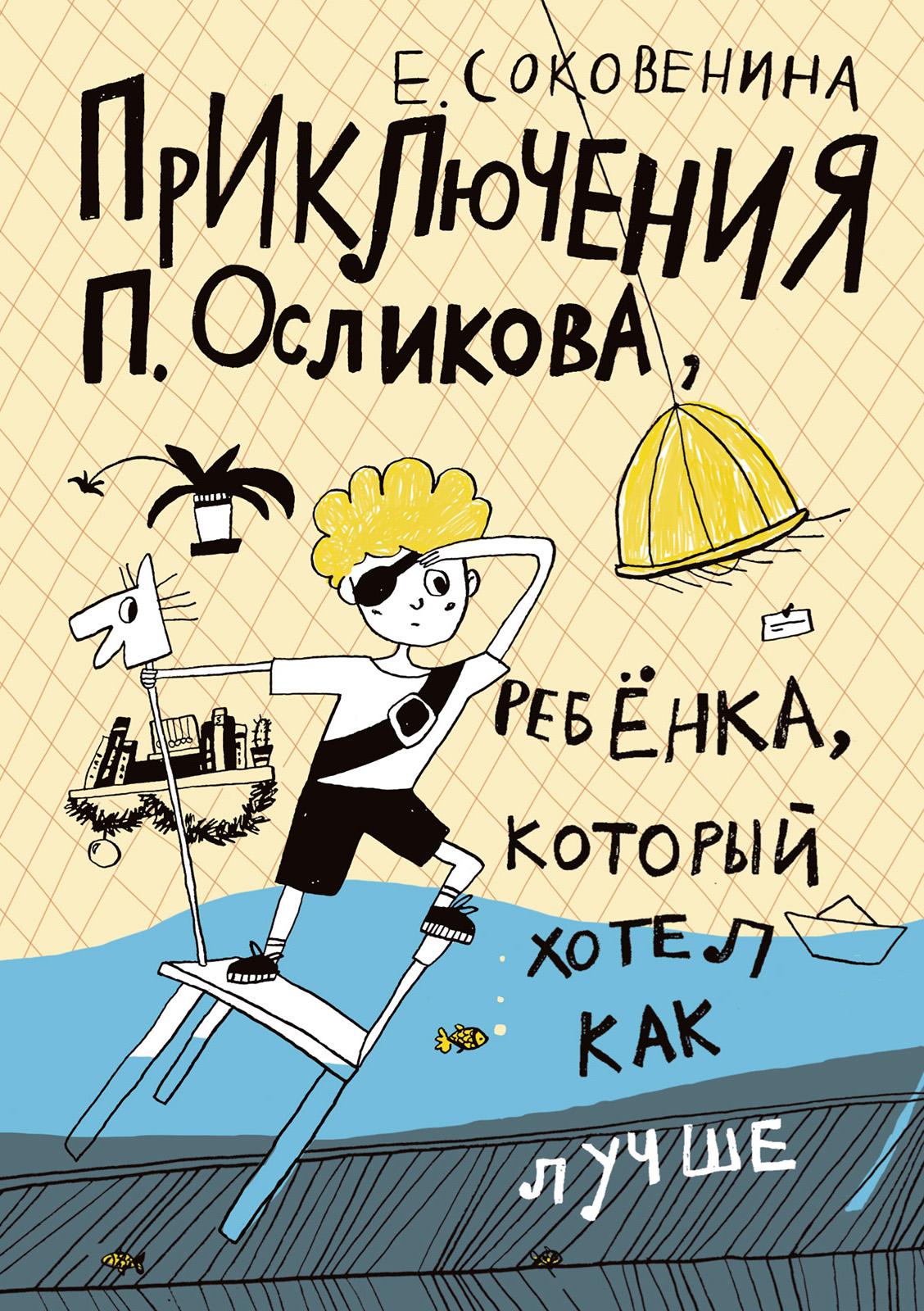 Елена Соковенина Приключения П. Осликова, ребёнка, который хотел как лучше соковенина е п осликов продолжает хотеть как лучше