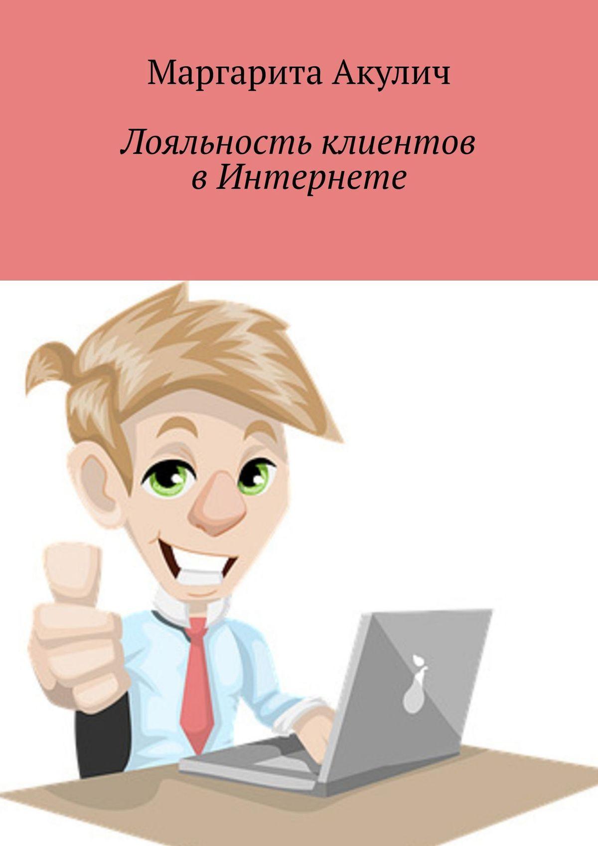 Маргарита Акулич Лояльность клиентов вИнтернете. Направления и способы повышения, советы, примеры леонид бобков конкурентоспособность промышленности россии и направления ее повышения