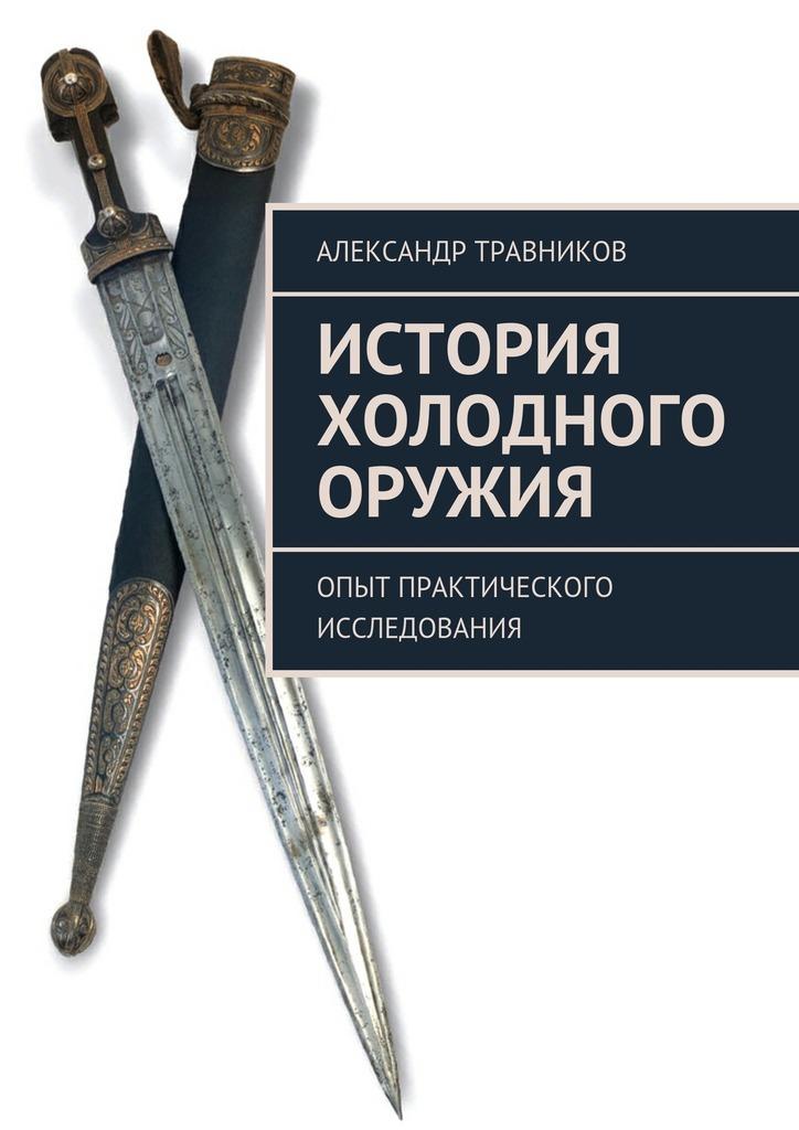 Александр Травников История холодного оружия. Опыт практического исследования