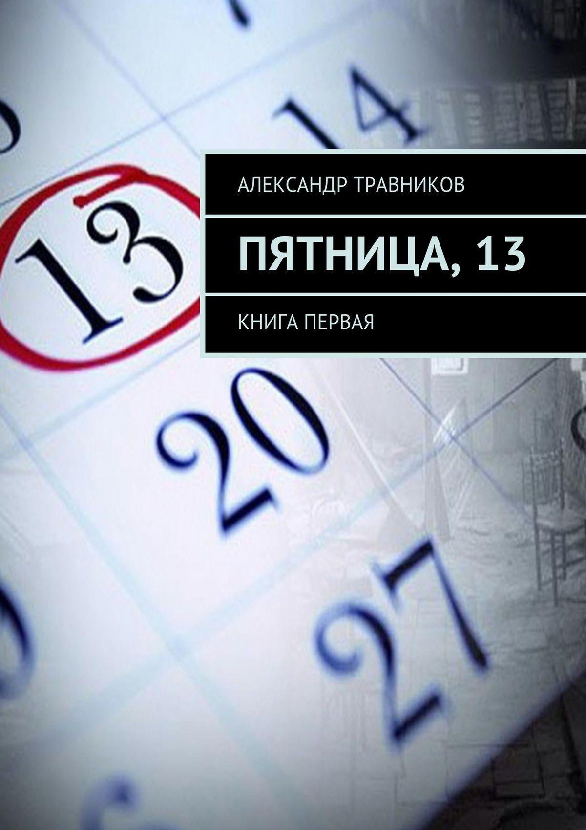Александр Травников Пятница,13. Книга первая татиана северинова кому то