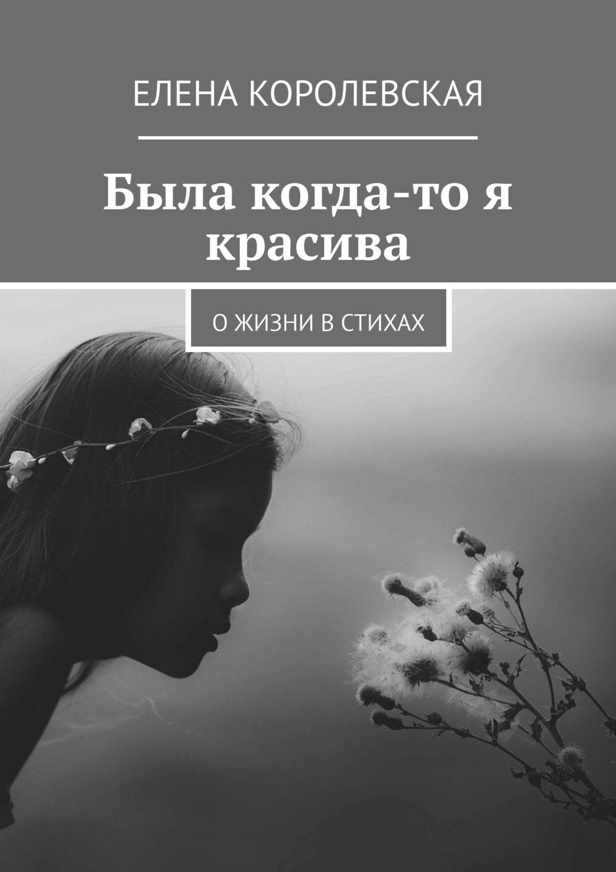 цена Елена Королевская Была когда-то я красива. О жизни в стихах онлайн в 2017 году