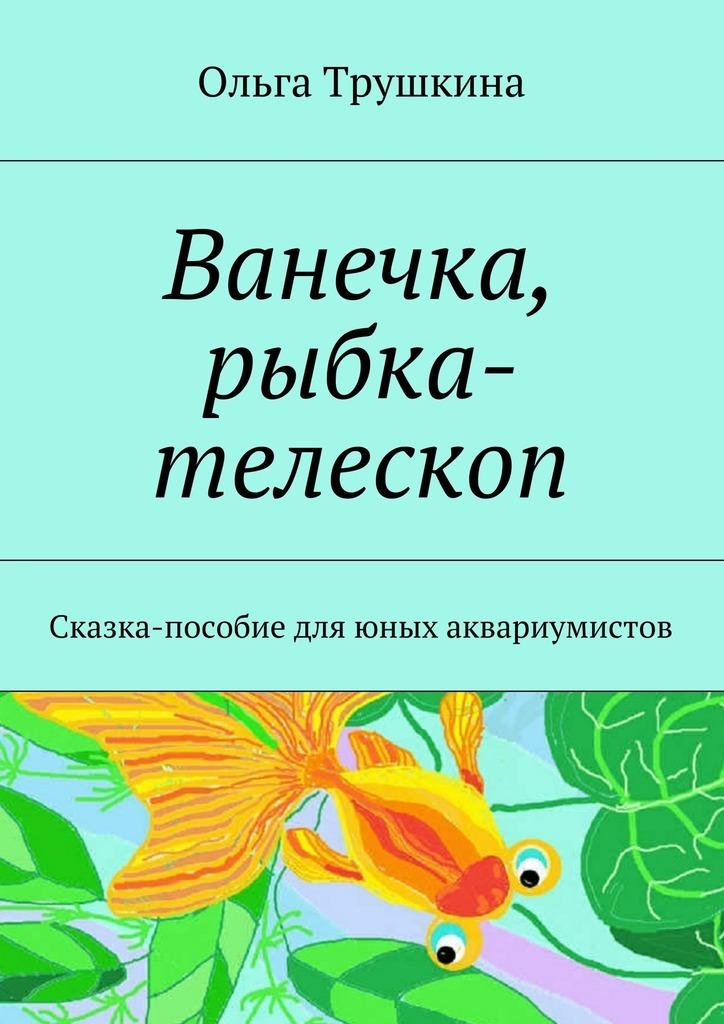 Фото - Ольга Трушкина Ванечка, рыбка-телескоп. Сказка-пособие для юных аквариумистов телескоп