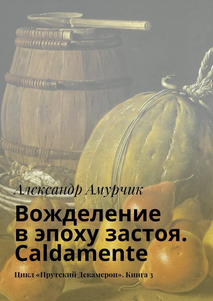 Александр Амурчик Вожделение вэпоху застоя Caldamente Цикл «Прутский Декамерон» Книга3