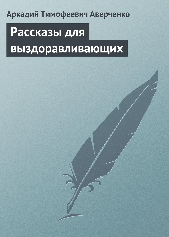 Аркадий Аверченко Рассказы для выздоравливающих аверченко а рассказы для выздоравливающих юмористические рассказы