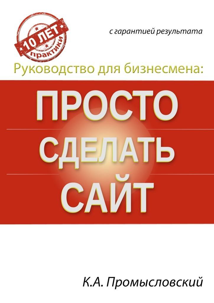 Константин Промысловский Руководство для бизнесмена: просто сделать сайт