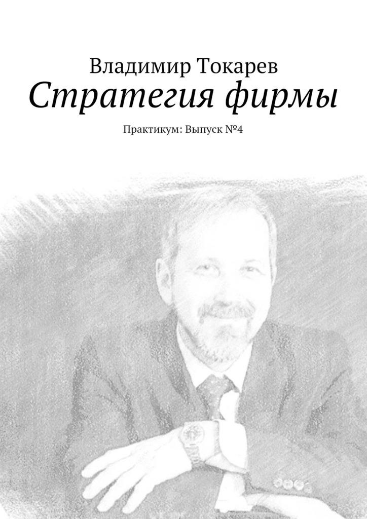 Владимир Токарев Стратегия фирмы. Практикум: Выпуск №4