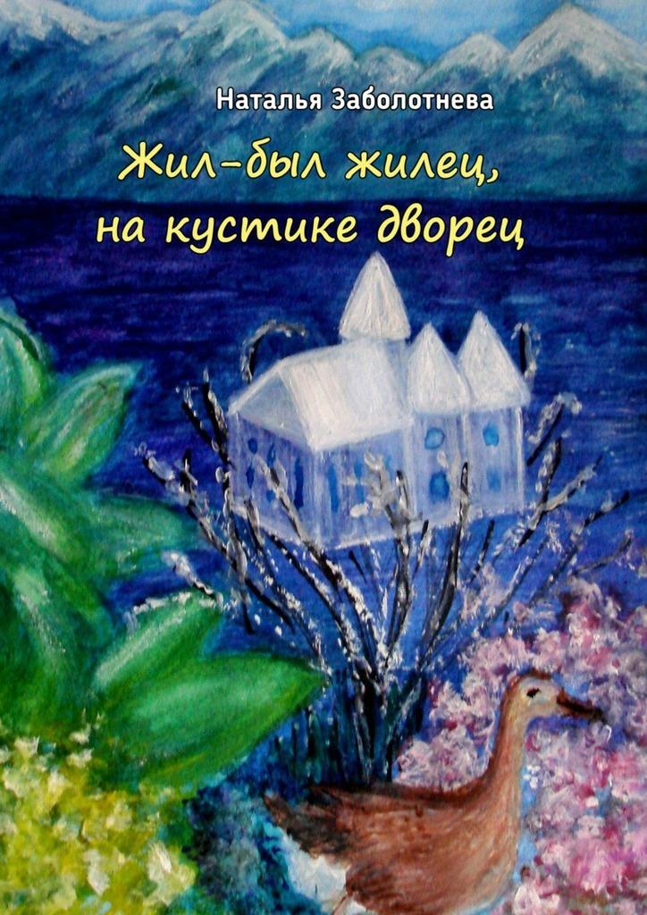 Наталья Борисовна Заболотнева Жил-был жилец, накустике дворец. Сказки