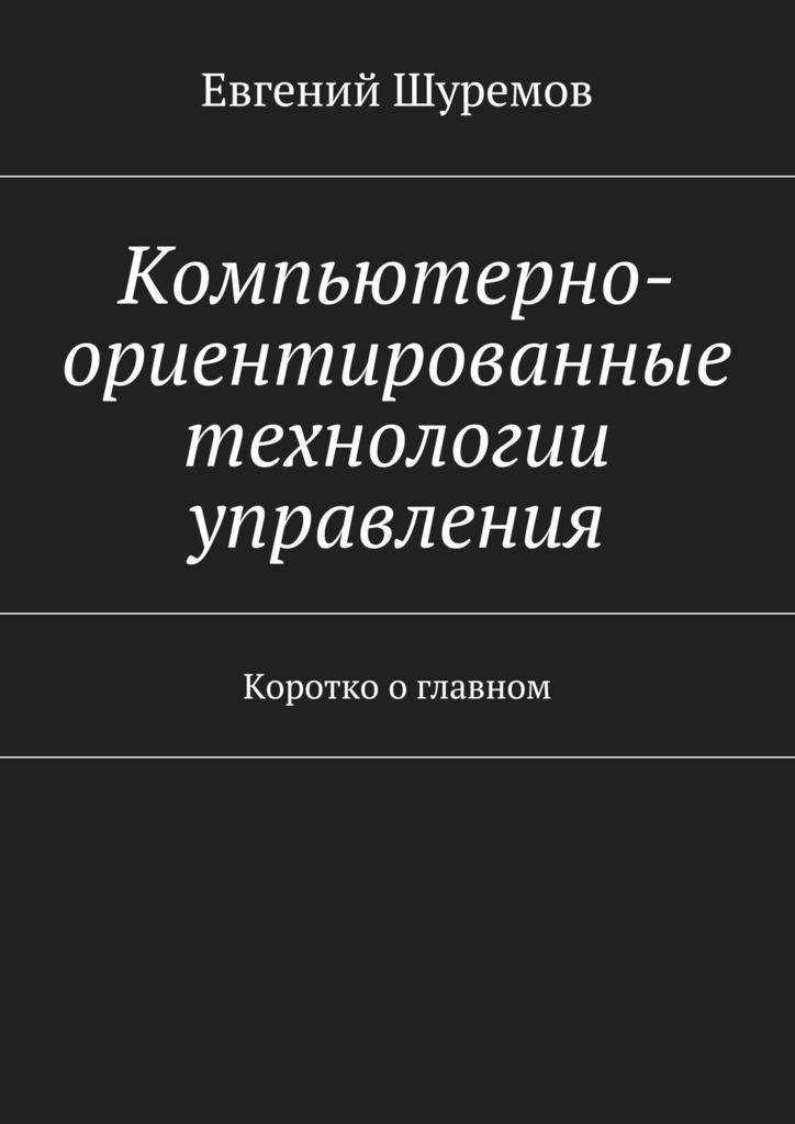 Евгений Леонидович Шуремов Компьютерно-ориентированные технологии управления. Коротко оглавном вигерс к битти дж разработка требований к программному обеспечению