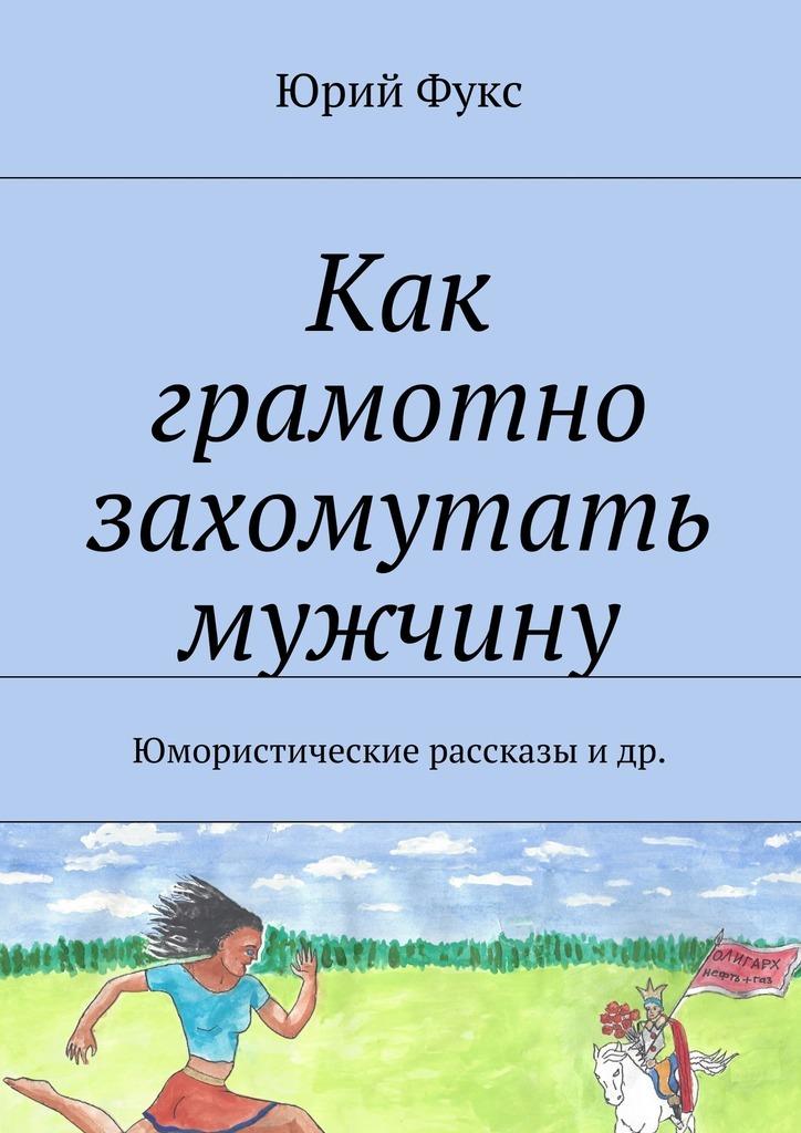 Юрий Фукс Как грамотно захомутать мужчину. Юмористические рассказы и др.