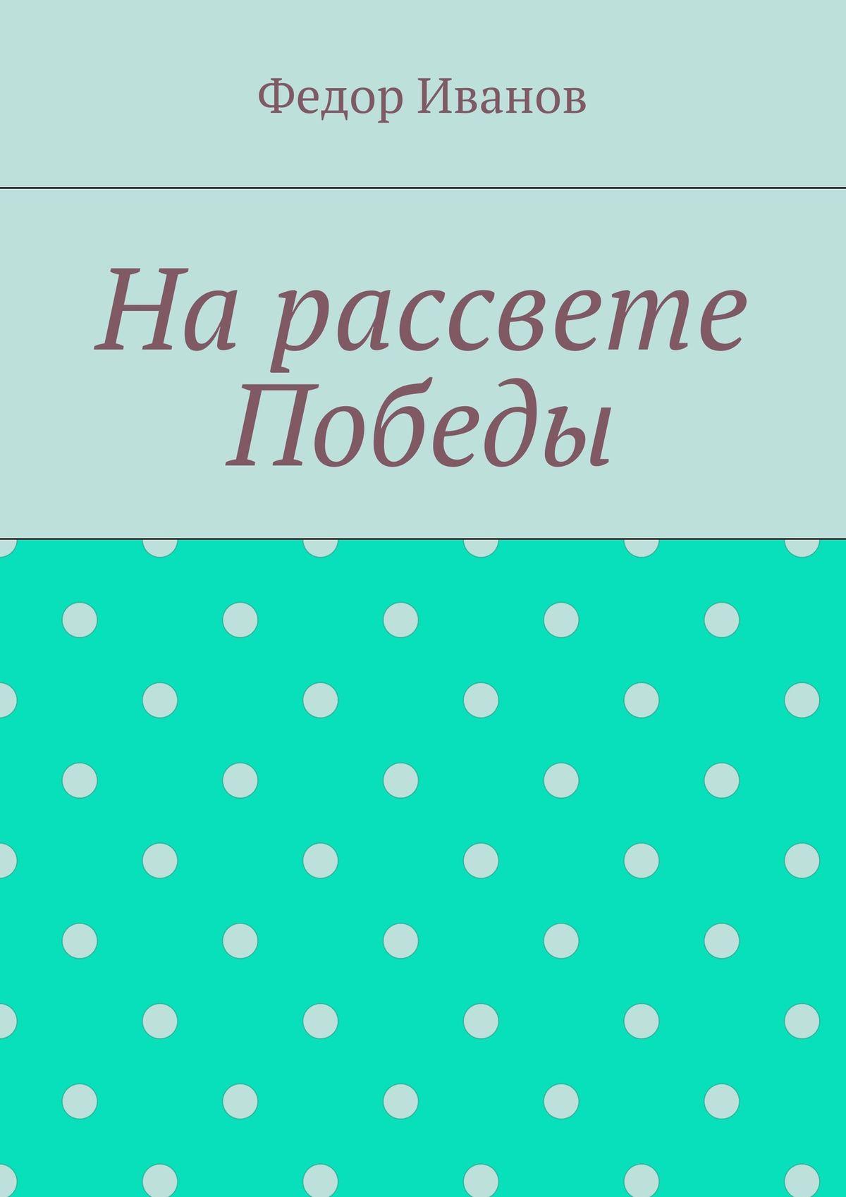 Федор Федорович Иванов На рассвете Победы александр федорович тебеньков сны во