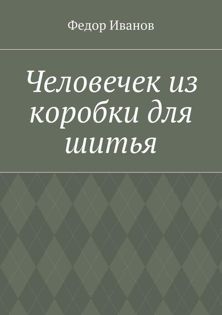 Федор Федорович Иванов Человечек из коробки для шитья цена и фото