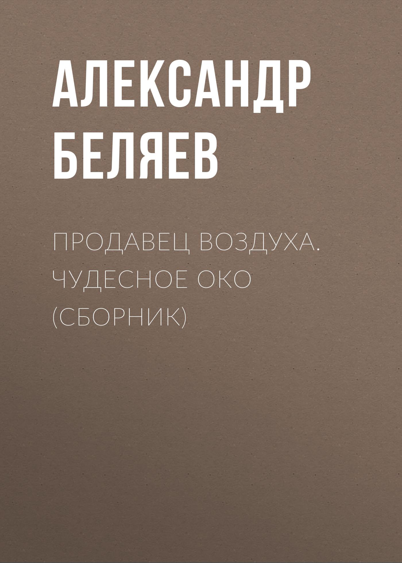 Александр Беляев Продавец воздуха. Чудесное око (сборник) беляев а продавец воздуха чудесное око