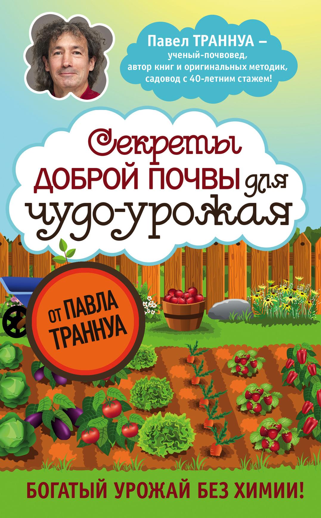 Павел Траннуа Секреты доброй почвы для чудо-урожая