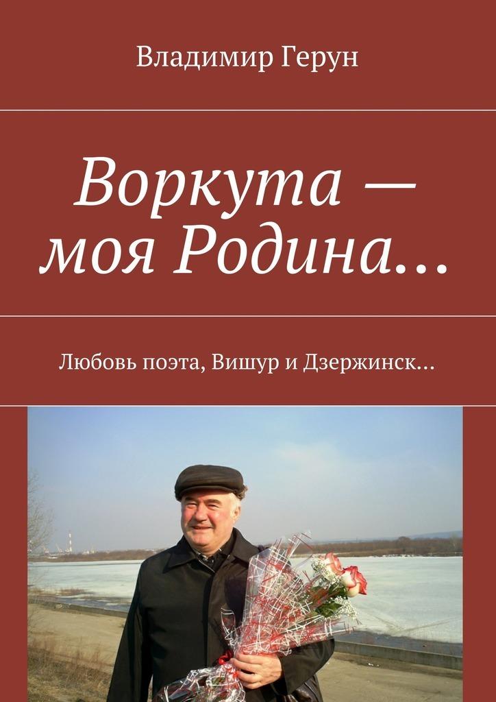 Владимир Герун Воркута – моя Родина… Любовь поэта, Вишур и Дзержинск… владимир герун родина моя любимая