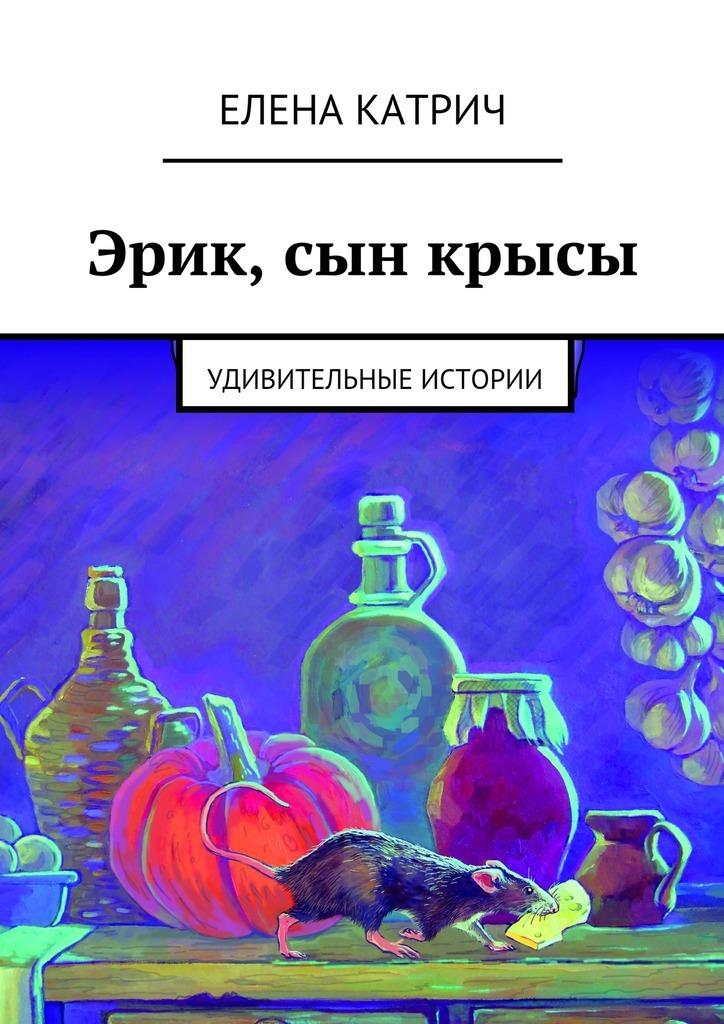 Елена Катрич Эрик, сын крысы. Удивительные истории балан г кулинарная книжка мамины советы