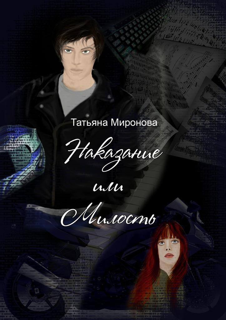 Татьяна Олеговна Миронова Наказание или милость. Ожизни, мотоциклах, любви… кмузыке