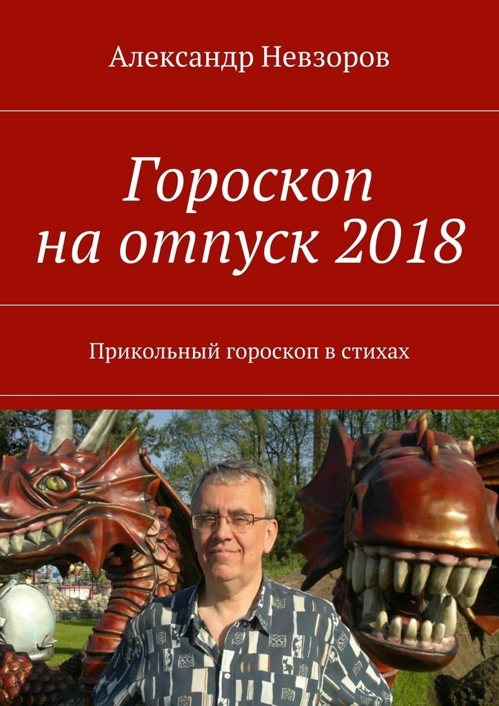 Александр Невзоров Гороскоп наотпуск2018. Прикольный гороскоп встихах