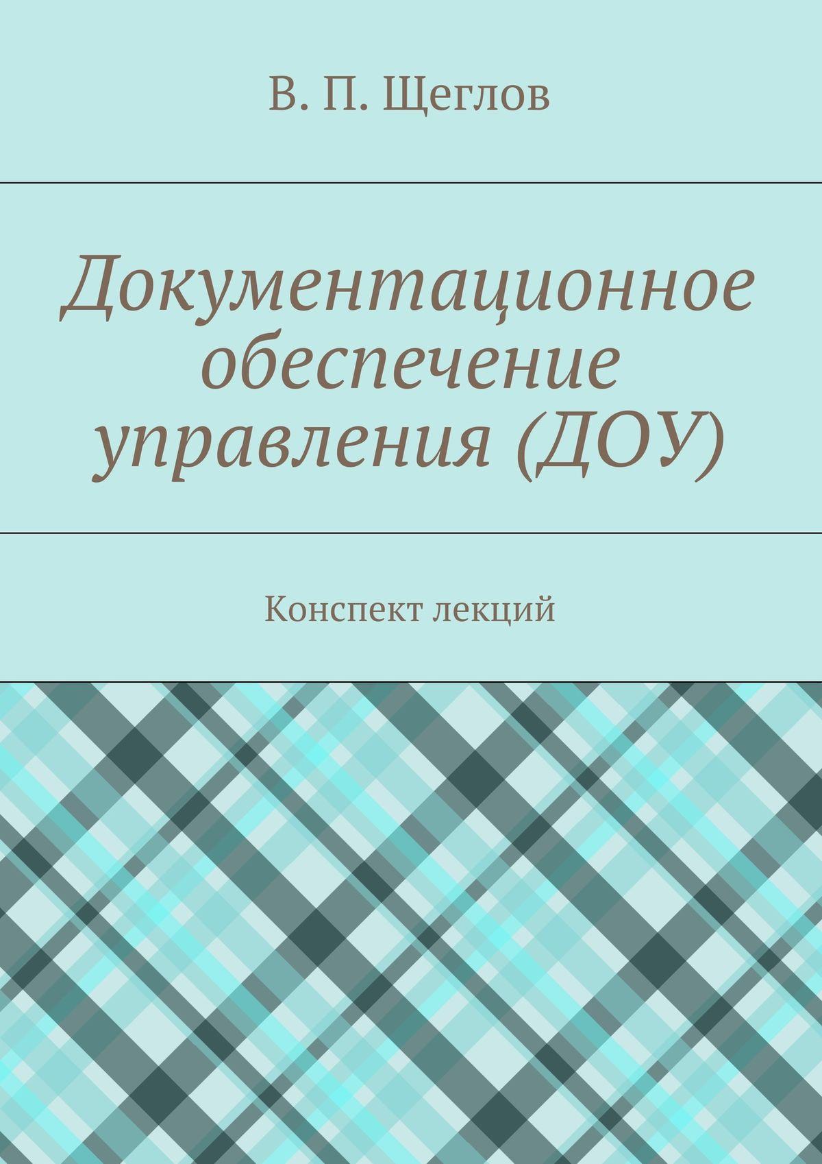 В. П. Щеглов Документационное обеспечение управления (ДОУ). Конспект лекций в п щеглов документационное обеспечение управления доу конспект лекций