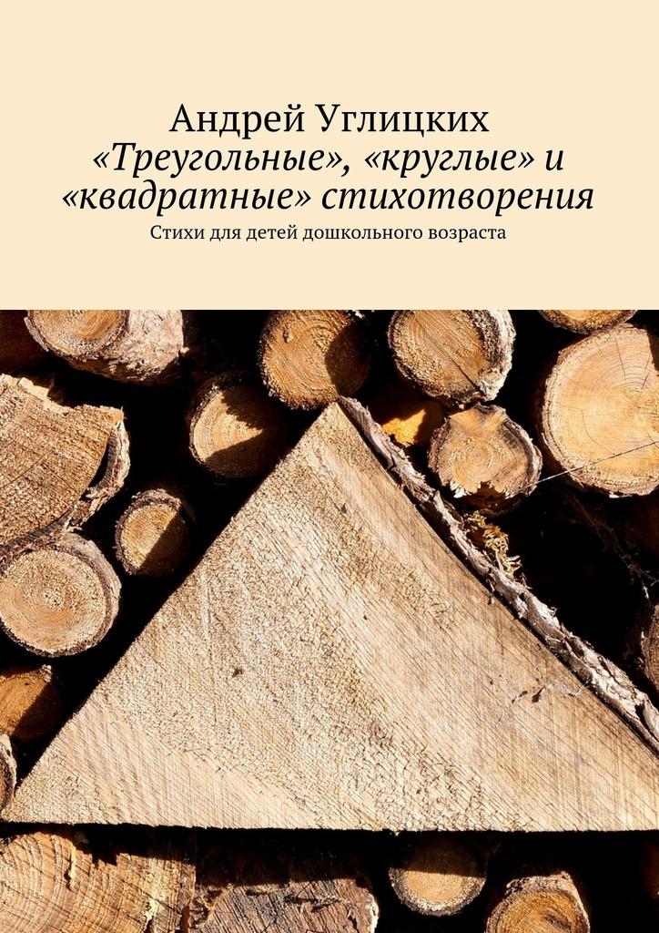 Андрей Углицких «Треугольные», «круглые» и «квадратные» стихотворения. Стихи для детей дошкольного возраста андрей углицких соловьиный день повесть