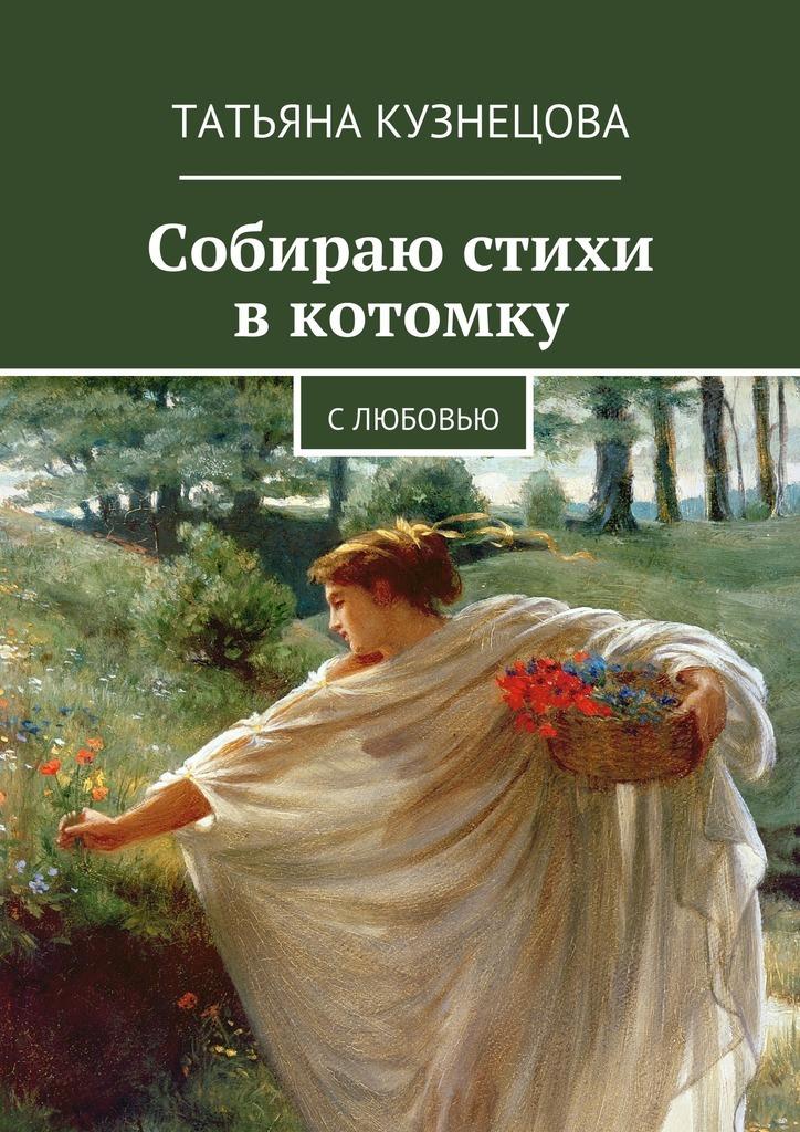 Татьяна Кузнецова Собираю стихи вкотомку. Слюбовью rocs белый стих купить