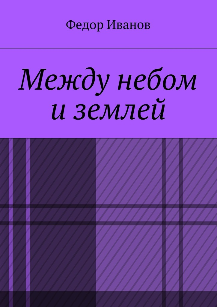 Федор Федорович Иванов Между небом и землей федор федорович иванов николаус
