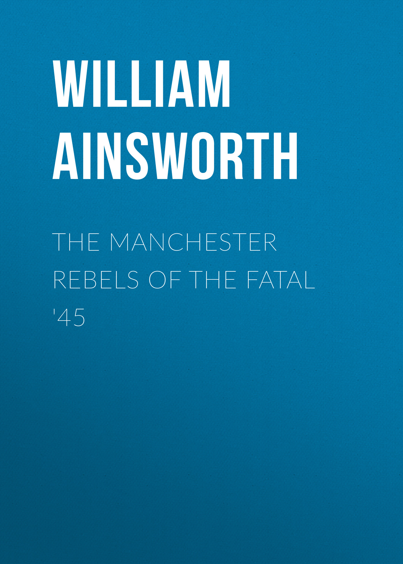 Ainsworth William Harrison The Manchester Rebels of the Fatal '45 the whiskey rebels