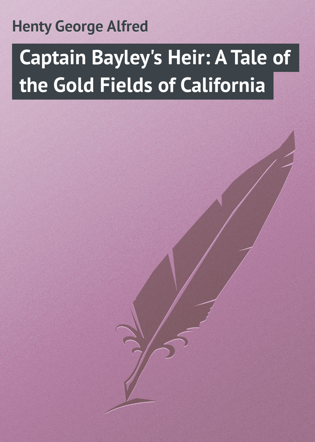 Henty George Alfred Captain Bayley's Heir: A Tale of the Gold Fields of California sting fields of gold – the best of 1984–1994 cd