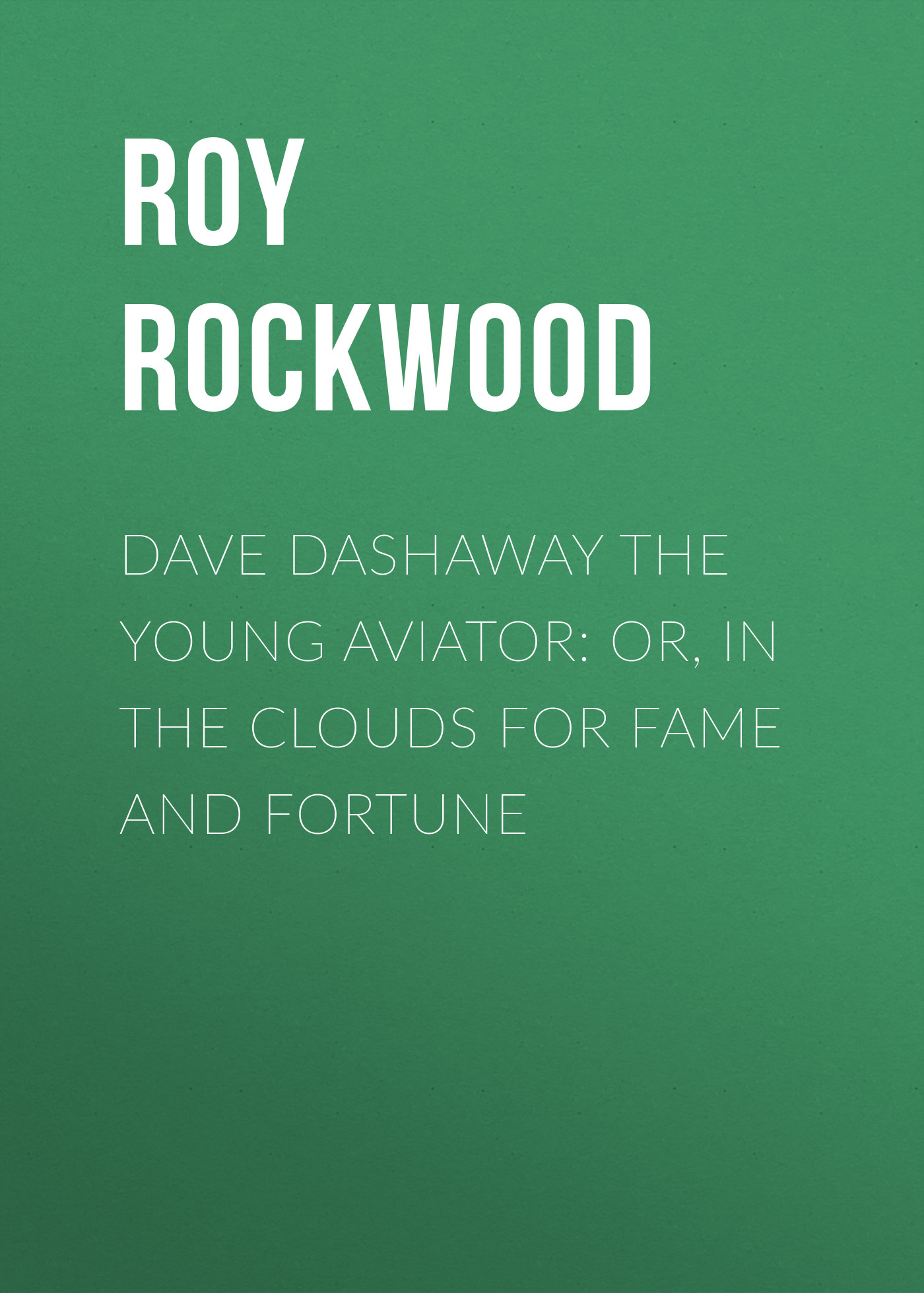 Roy Rockwood Dave Dashaway the Young Aviator: or, In the Clouds for Fame and Fortune the fame thief