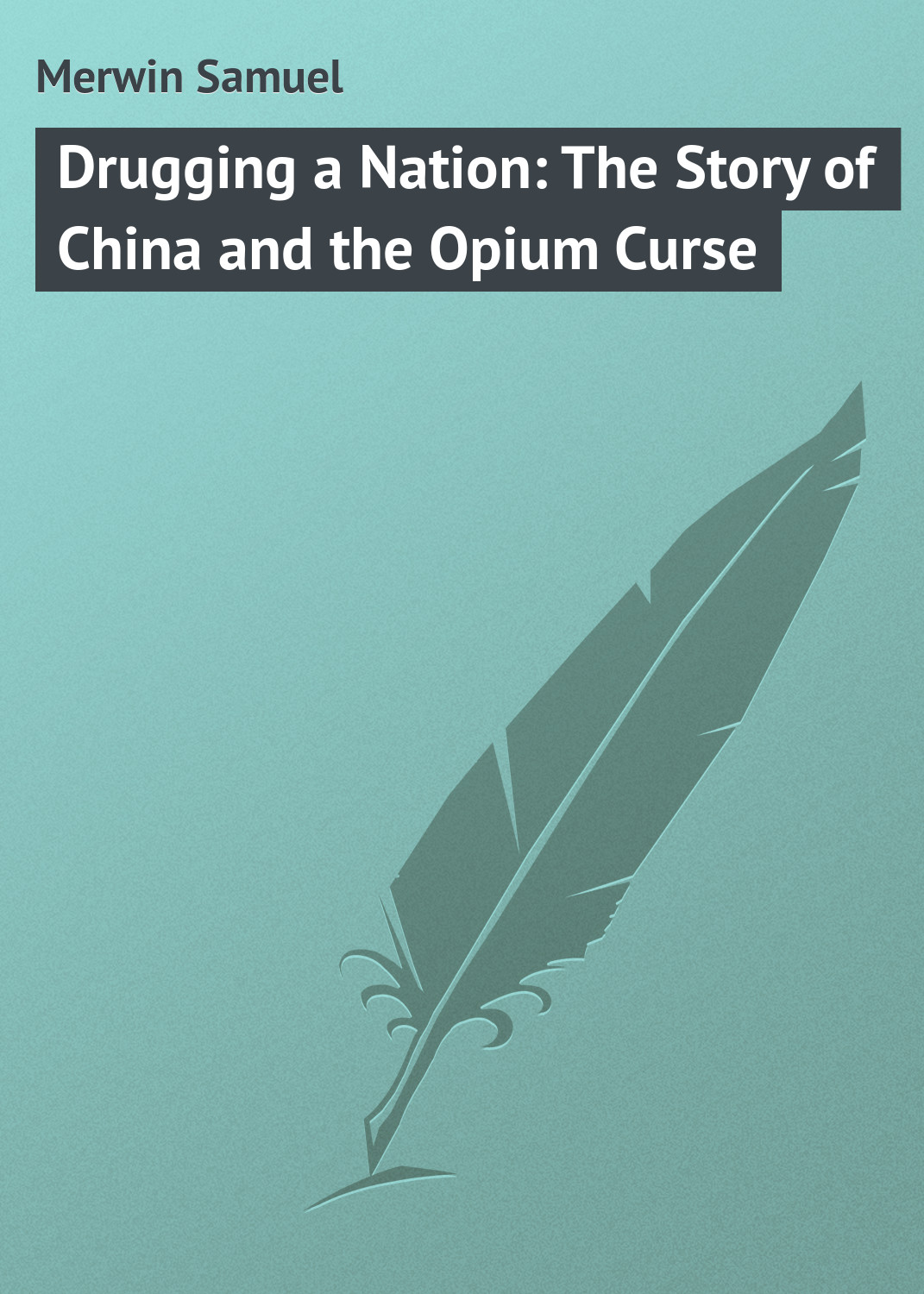 Merwin Samuel Drugging a Nation The Story of China and the Opium Curse