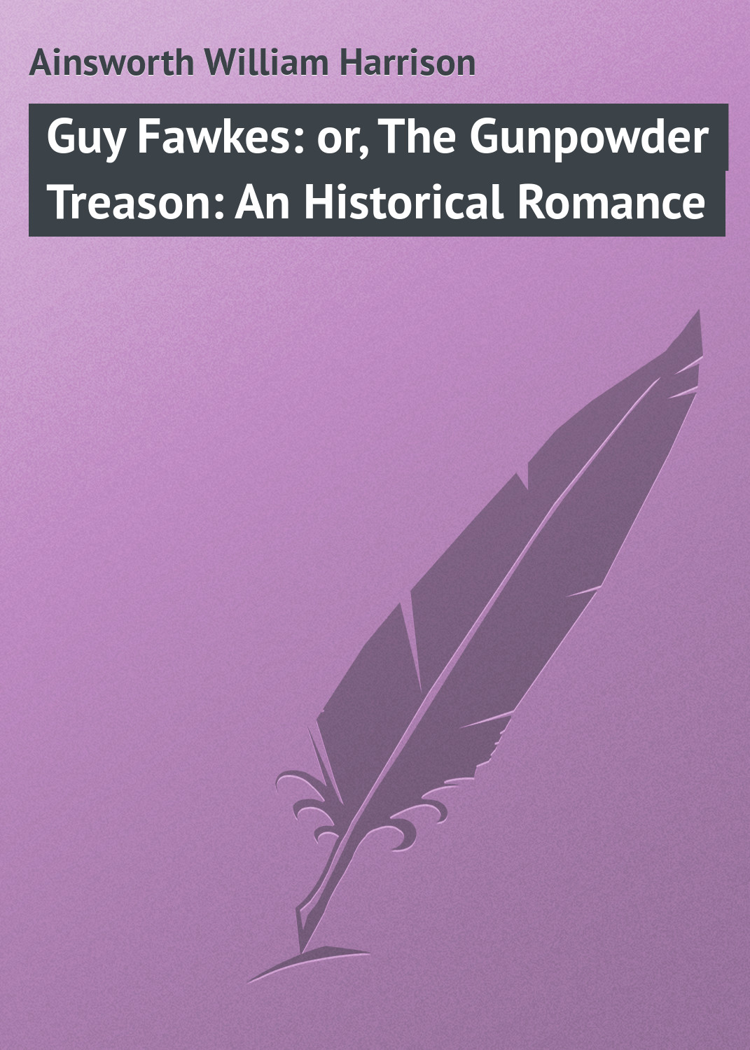 Ainsworth William Harrison Guy Fawkes: or, The Gunpowder Treason: An Historical Romance ainsworth william harrison the star chamber an historical romance volume 1