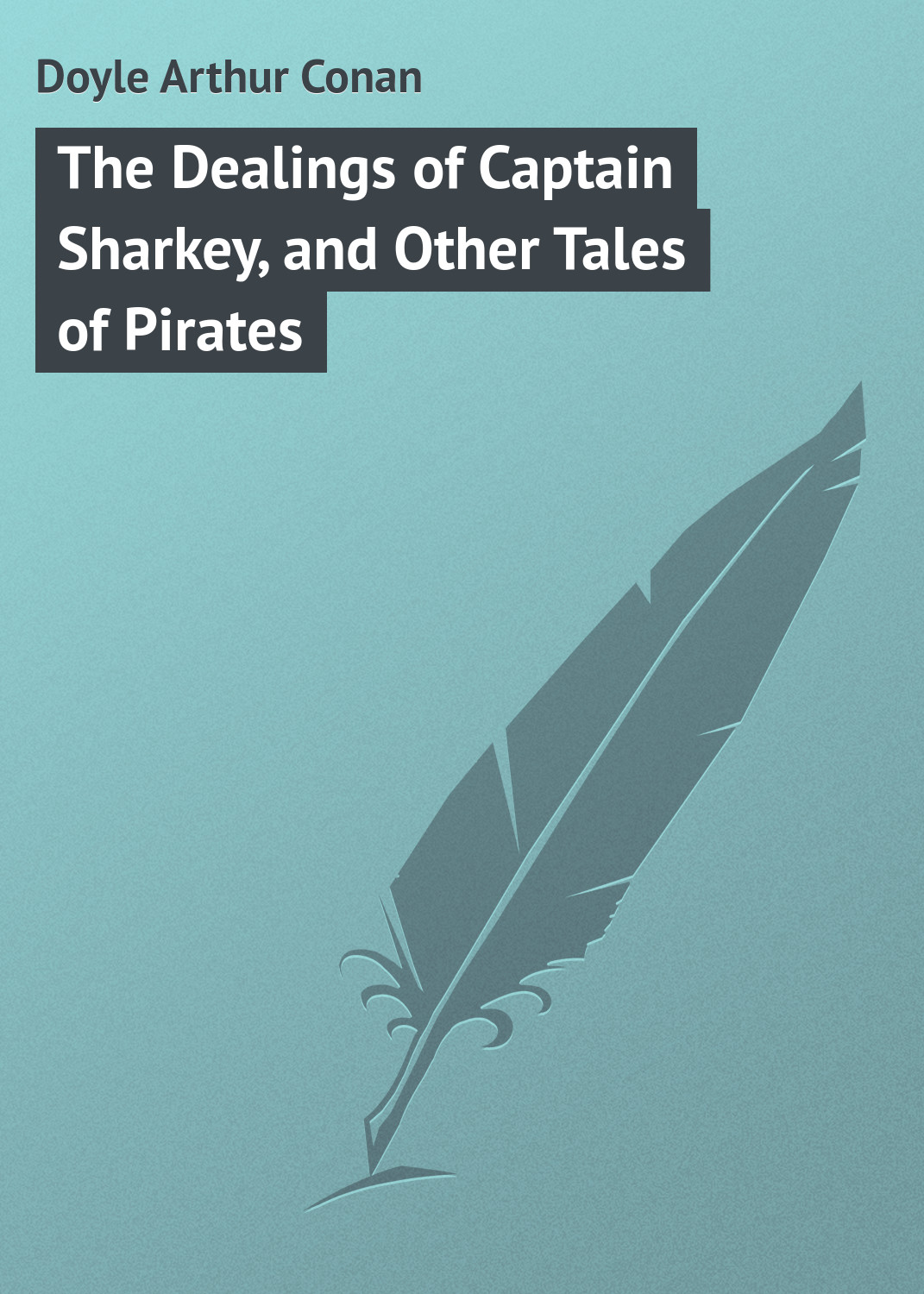 Doyle Arthur Conan The Dealings of Captain Sharkey, and Other Tales of Pirates arthur conan doyle tales of medical life isbn 978 5 521 07160 9