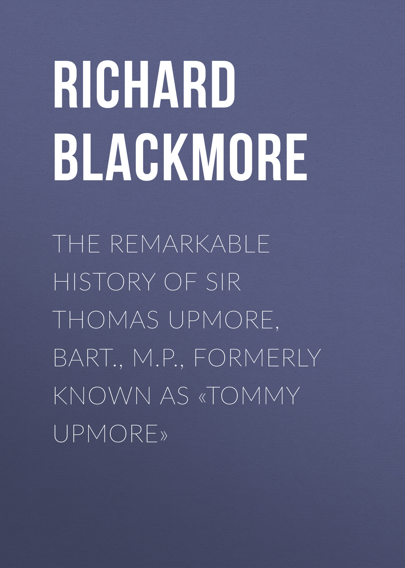 Blackmore Richard Doddridge The Remarkable History of Sir Thomas Upmore, bart., M.P., formerly known as «Tommy Upmore» blackmore richard doddridge cradock nowell a tale of the new forest volume 2 of 3