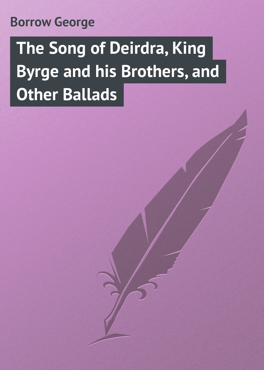 Borrow George The Song of Deirdra, King Byrge and his Brothers, and Other Ballads various ballads of beauty