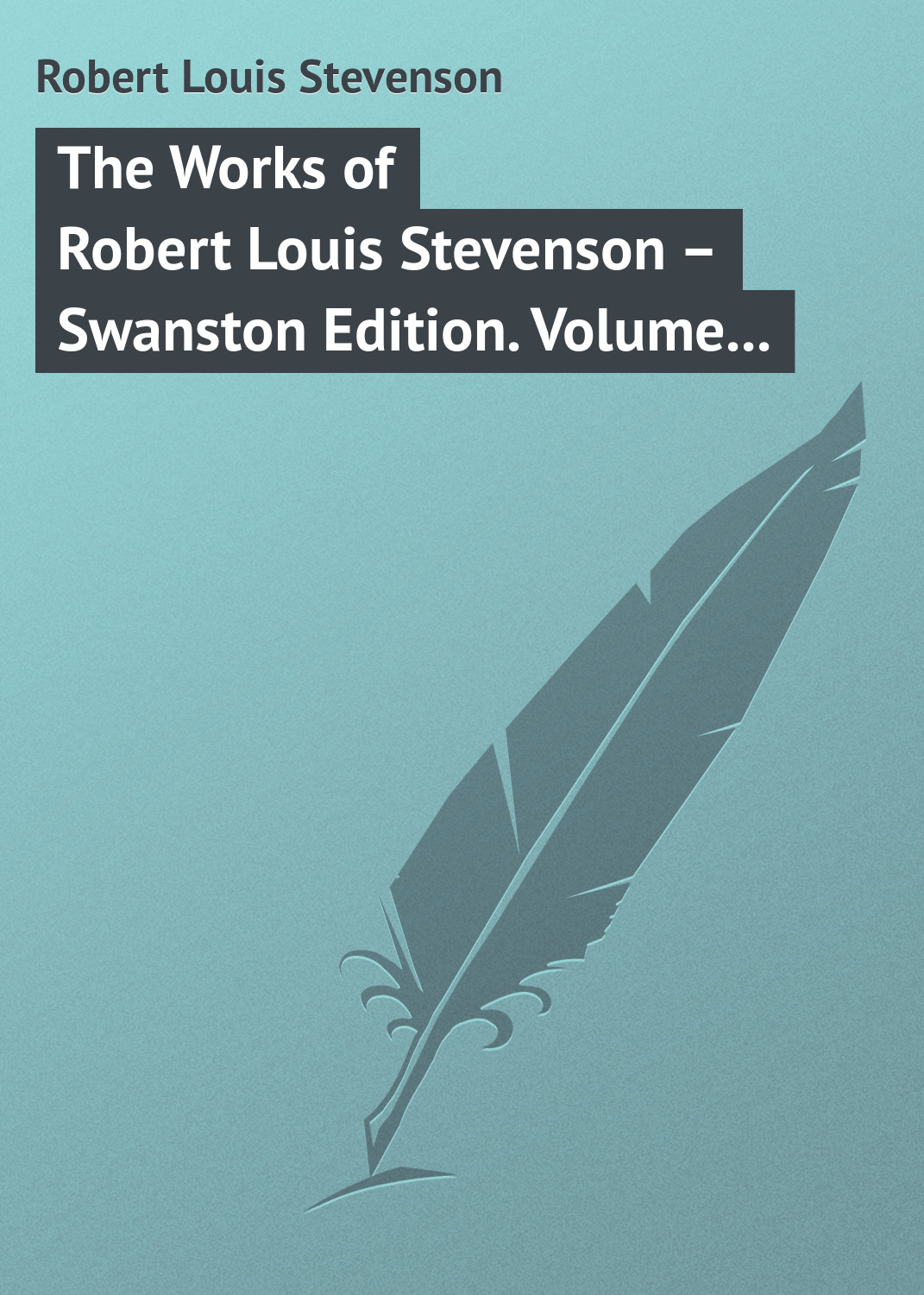 Роберт Льюис Стивенсон The Works of Robert Louis Stevenson – Swanston Edition Volume 18