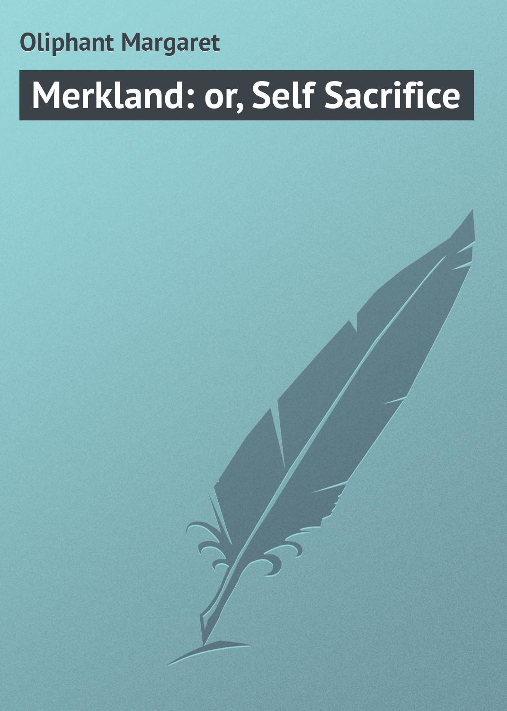Маргарет Олифант Merkland: or, Self Sacrifice the sacrifice