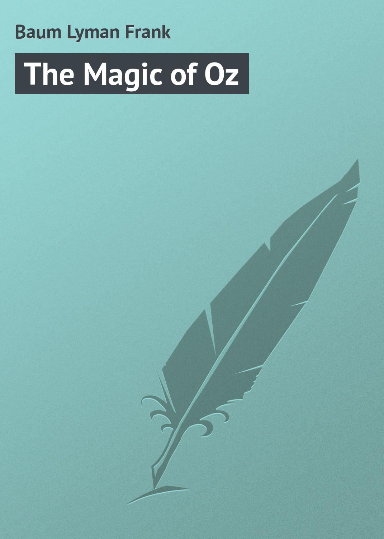 Лаймен Фрэнк Баум The Magic of Oz лаймен фрэнк баум the book of the hamburgs