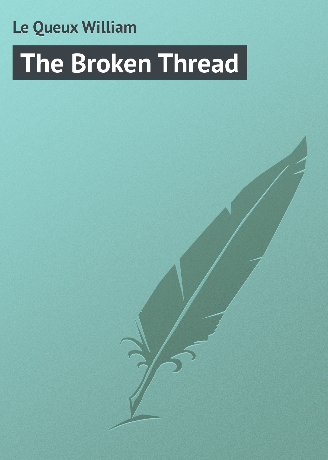 Le Queux William The Broken Thread