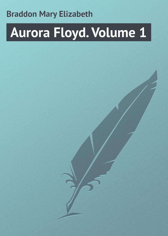 Мэри Элизабет Брэддон Aurora Floyd. Volume 1 bumf volume 1
