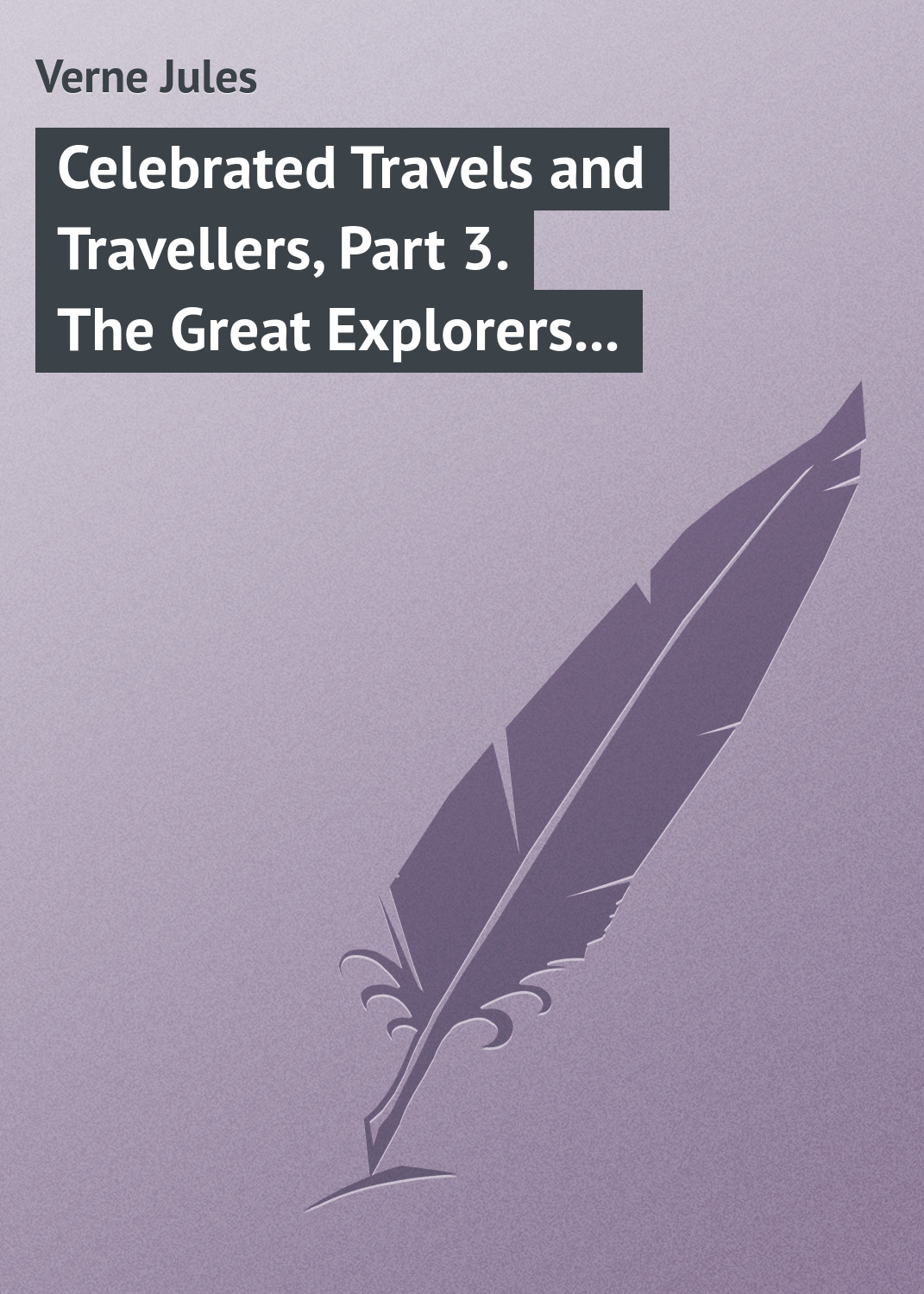 Жюль Верн Celebrated Travels and Travellers, Part 3. The Great Explorers of the Nineteenth Century