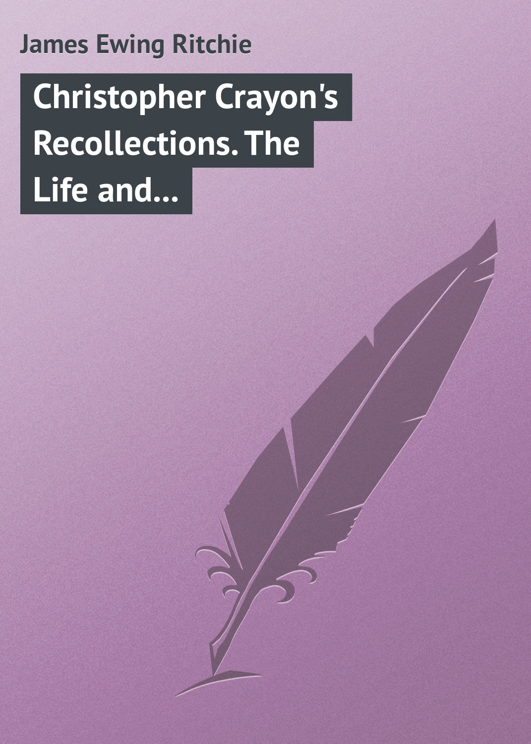 James Ewing Ritchie Christopher Crayon's Recollections. The Life and Times of the late James Ewing Ritchie as told by himself скальп петуха wapsi ewing economy dry fly cape