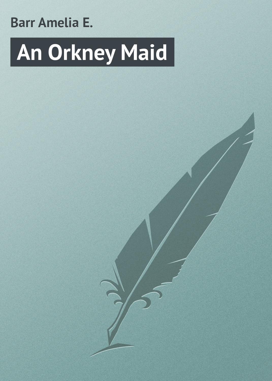 Barr Amelia E. An Orkney Maid barr amelia e the maid of maiden lane